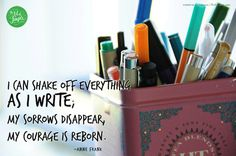I can shake off everything  as i write;  my sorrows disappear,  my courage is reborn. -Anne Frank