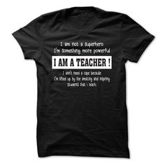 I AM A TEACHER - I am not a superhero I'm something more powerful I AM A TEACHER (Teacher Tshirts)