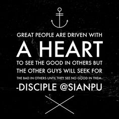 Great people are driven with a heart to see the good in others but the other guys will seek for the bad in others until they see no good in them.