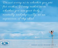 Do not worry as to whether you are fat or thin. Worry rather as to whether you use your body, mentally and physically, as an expression of thy ideal. #EdgarCayce #ideals reading 308-8