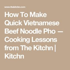 How To Make Quick Vietnamese Beef Noodle Pho — Cooking Lessons from The Kitchn | Kitchn