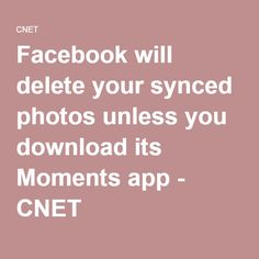 Facebook will delete your synced photos unless you download its Moments app - CNET