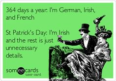 Funny St. Patrick's Day Ecard: 364 days a year: I'm German, Irish, and French St Patrick's Day: I'm Irish and the rest is just unnecessary details.