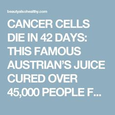 CANCER CELLS DIE IN 42 DAYS: THIS FAMOUS AUSTRIAN'S JUICE…