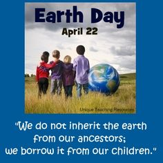 "This is a lovely quote to use for Earth Day:  ""We do not inherit the earth from ancestors, we borrow it from our children."""