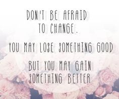 Don't be afraid to change. You may lose something good, but you may gain  something better.
