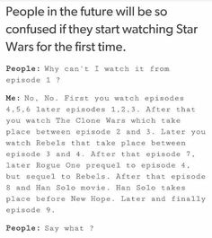 Okay, even though I love watching things in the order they were filmed or aired, Star Wars is special because I HAVE to watch them in chronological order. 1, 2, The Clone Wars, 3, Rebels, Han Solo Movie, Rouge One, 4, 5, 6, 7, 8, 9. I'm sorry but my mind is wired that way.