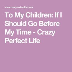 To My Children: If I Should Go Before My Time - Crazy Perfect Life
