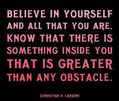 There is something greater in you than any obstacle.