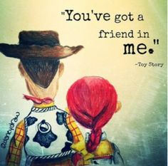 """You got a friend in me."""" -Toy Story"""
