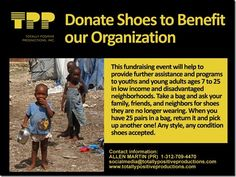 Donate Shoes To Benefit Our Organization. Today, when you got home, check for shoes that you do not wear anymore, contact us and we will coordinate the pick-up. We need help to help the people who need shoes.  Your you can help by donating your shoes right now and sharing this message with your friends. Visit our FAN Page at Facebook or send us a e-mail to socialmedia@totallypositiveproductions.c­om to schedule a Pick-up or delivery of shoes.