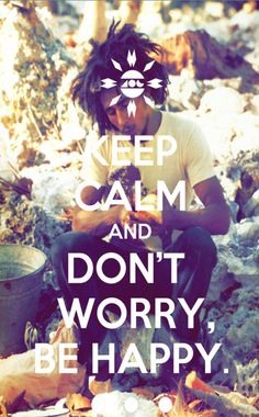 ... Don't worry, Be Happy