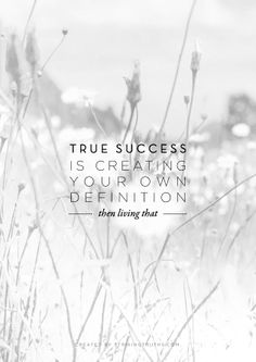 True Success Is Creating Your Own Definition Then Living That.