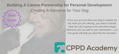 You can download our free guide to creating a narrative for your dog. This is something you'll need as you start working on your CPPD business: http://cppdacademy.co.uk/resources