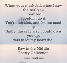 When your mask fell, when I saw the real you I realized I couldn't do it. You're too sick, and I'm too used up. Sadly, the only way I could give you up, was to let my heart die. Raw in the Middle Poetry Collection Poetry Collection, Meaningful Words, The Only Way, Out Loud, Memoirs, You And I, My Heart, Recovery, Sick