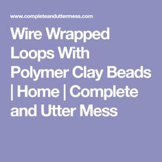 Wire Wrapped Loops With Polymer Clay Beads | Home | Complete and Utter Mess