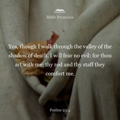 Even though I walk through the valley of the shadow of death, I will fear no evil, for you are with me; your rod and your staff, they comfort me.