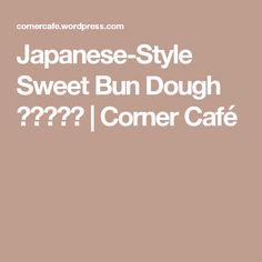 Japanese-Style Sweet Bun Dough 湯種甜麵糰 | Corner Café
