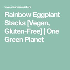 Rainbow Eggplant Stacks [Vegan, Gluten-Free] | One Green Planet
