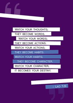 "The wisdom of Lao Tze ""Watch your thoughts; they become words. Watch your words; they become actions. Watch your actions; they become habits. Watch your habits; they become character. Watch your character; it becomes your destiny. Great Quotes, Quotes To Live By, Me Quotes, Inspirational Quotes, Amazing Quotes, Famous Quotes, Motivational, Cool Words, Wise Words"