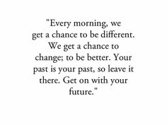 every morning, we get a chance to be different. we get a chance to change; to be better. your past is your past, so leave it there. get on with your future.