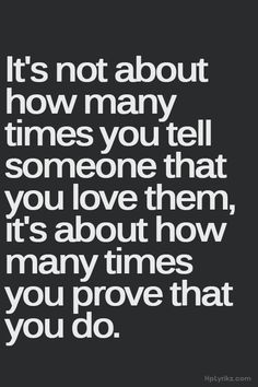 it's not about how many times you tell someone that you love them, it's about how many times you prove that you do