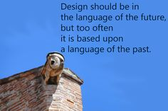 """""""Design should be in the language of the future, but too often it is based upon a language of the past."""""""