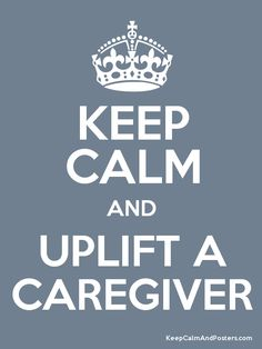 """Keep Calm and UPLIFT A CAREGIVER.  I  love this.  So often we see or know someone who is a caregiver to someone with a health or developmental issue and we think. """"Wow, they are strong.  Good for them.""""  How often do we think, how can I uplift them?"""