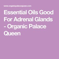Essential Oils Good For Adrenal Glands - Organic Palace Queen