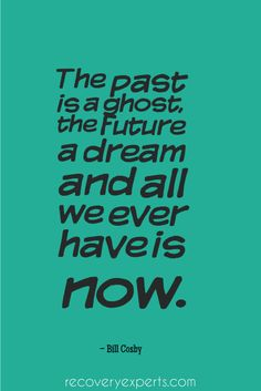 "Inspirational Quote: ""The past is a ghost, the future a dream and all we ever have is now."" – Bill Cosby  Follow: https://www.pinterest.com/recoveryexpert"