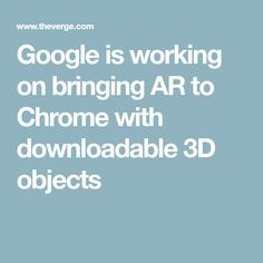 Google is working on bringing AR to Chrome with downloadable 3D objects