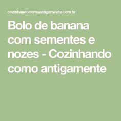 Bolo de banana com sementes e nozes - Cozinhando como antigamente