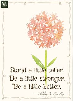 """Stand a little taller. Be a little stronger. Be a little better."" — Gordon B. Hinckley 