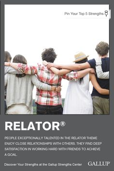 Forming close relationships and working with friends to achieve a goal are characteristics of the Relator strength. Discover your strengths at Gallup Strengths Center. www.gallupstrengthscenter.com