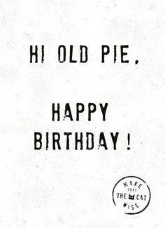 Hi old pie, happy birthday! Birthday Wishes For Sister, Birthday Card Sayings, Happy Birthday Funny, Happy Birthday Cards, Birthday Quotes, Birthday Greetings, Happy Quotes, Funny Quotes, Outdoor Birthday