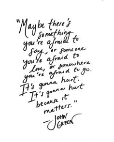 """Maybe there's something you're afraid to say, or someone you're afraid to love, or somewhere you're afraid to go. It's gonna hurt. It's gonna hurt because it matters."" - John Green"