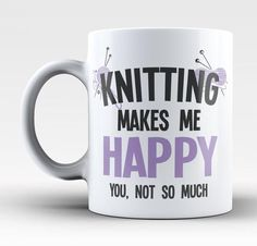 Knitting Makes Me Happy, You Not So Much! The perfect coffee mug for any proud KNITTER. We Ship Worldwide, Order Yours Today!