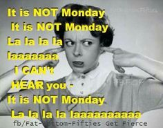 Oh no it is Monday...