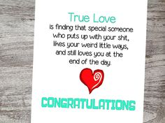 True Love...is finding that special someone who puts up with your shit, likes your weird little ways and still loves you at the end of the day. Congratulations! Checkout our unique cards from Oh My Word Cards on Etsy.