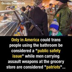 "Only in America could trans people using the bathroom be considering a ""public safety issue"" while men carrying assault weapons at the grocery store are considered ""patriots""..."