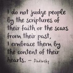 I do not judge people by the scripture of their faith or the scars from their past, I embrace them by the content of their hearts. Quotable Quotes, Faith Quotes, Words Quotes, Wise Words, Random Quotes, Wall Quotes, Funny Quotes, Profound Quotes, Strength Quotes