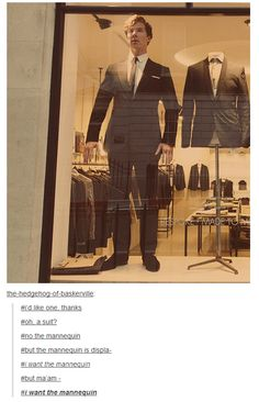 Benedict Cumberbatch as a mannequin. And that's where I'd die, in front of that fucking window.