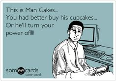 This is Man Cakes... You had better buy his cupcakes... Or he'll turn your power off!!!