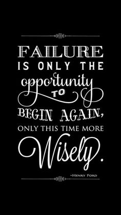 """""""Failure is only the opportunity to begin again, only this time more wisely."""" - Henry Ford"""