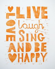 love, live, laugh, sing, be happy