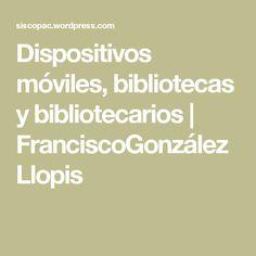 Dispositivos móviles, bibliotecas y bibliotecarios | FranciscoGonzálezLlopis