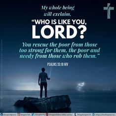 """My whole being will exclaim, """"Who is like you, Lord? You rescue the poor from those too strong for them, the poor and needy from those who rob them."""" Psalms 35:10 NIV Best Bible Verses, Spiritual Needs, Psalms, Like You, Spirituality, Lord, Strong, Spiritual"""