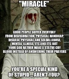 """Atheism, Religion, God is Imaginary, Prayer, Abuse, Mental Illness. """"Miracle"""" Good people suffer every day from disfiguration, physical handicap, disease, physical and sexual abuse, mental illnesses, etc. and etc. but your god rather make a statue cry blood instead of answering their prayers. You're a special kind of stupid. Aren't you?"""