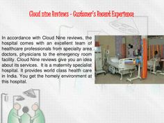 In accordance with Cloud Nine reviews, the hospital comes with an excellent team of healthcare professionals from specialty area doctors, physicians to the emergency room facility. Cloud Nine reviews give you an idea about its services.  It is a maternity specialist hospital. It provides world class health care in India. You get the homely environment at this hospital.