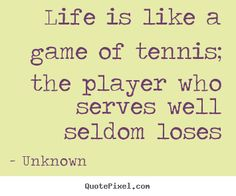 Unknown image quotes - Life is like a game of tennis; the player ...